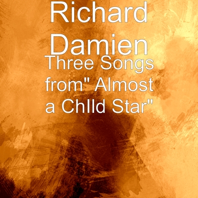 "Richard Damien - Three Songs from"" Almost a ChIld Star"""